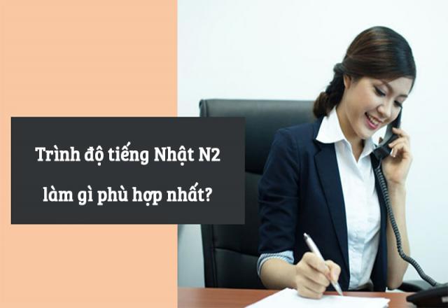 Trình độ tiếng Nhật N2 làm gì phù hợp nhất?